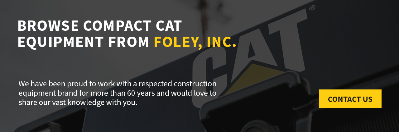 BrowseCompactCatEquipment From Foley, Inc. We have been proud to work with the best construction equipment brand in the industryfor more than 60 yearsand wouldlove to share our vast knowledge with you.